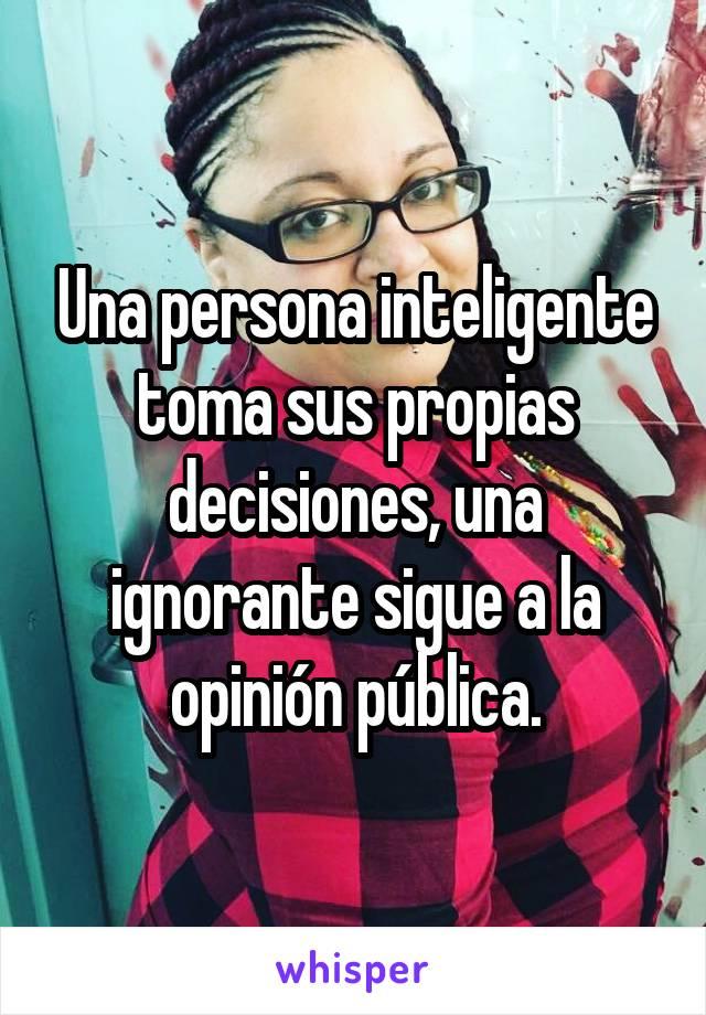 Una persona inteligente toma sus propias decisiones, una ignorante sigue a la opinión pública.