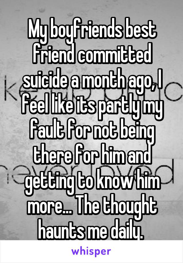 My boyfriends best friend committed suicide a month ago, I feel like its partly my fault for not being there for him and getting to know him more... The thought haunts me daily.