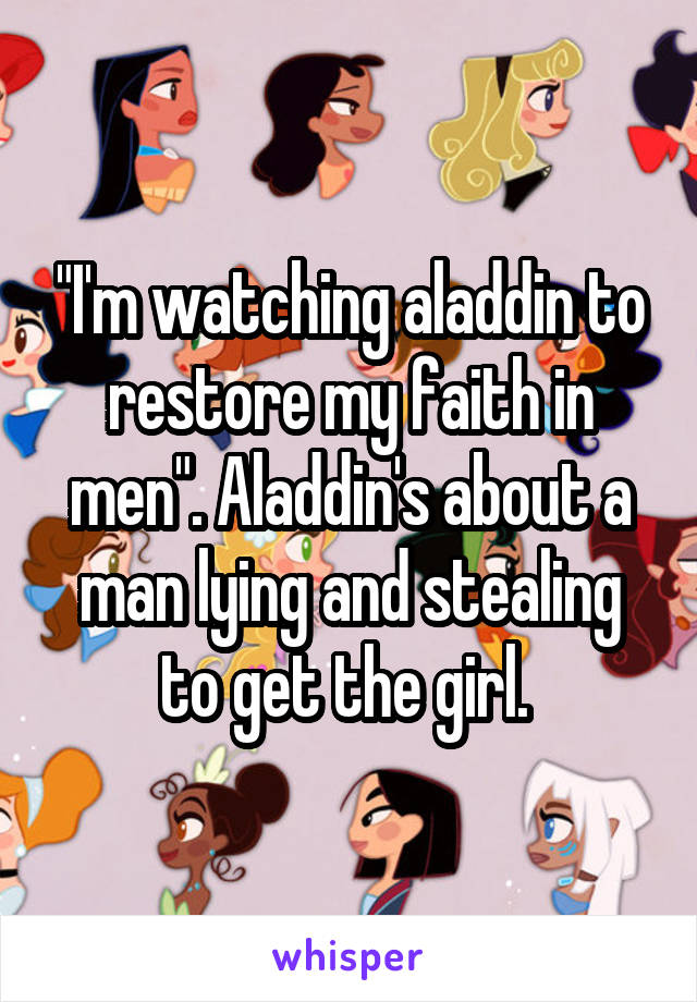 """""""I'm watching aladdin to restore my faith in men"""". Aladdin's about a man lying and stealing to get the girl."""