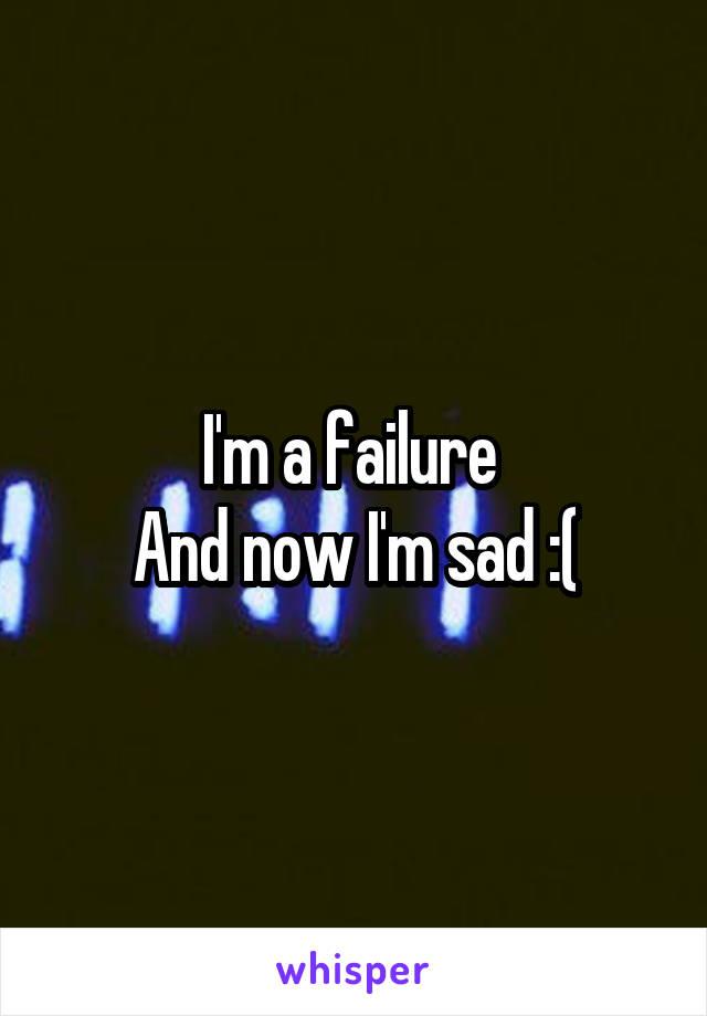 I'm a failure  And now I'm sad :(