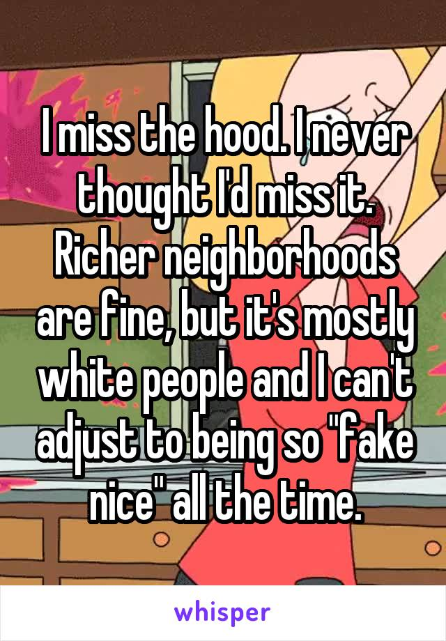 "I miss the hood. I never thought I'd miss it. Richer neighborhoods are fine, but it's mostly white people and I can't adjust to being so ""fake nice"" all the time."