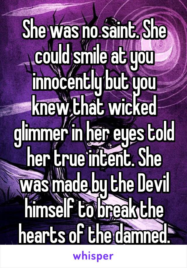 She was no saint. She could smile at you innocently but you knew that wicked glimmer in her eyes told her true intent. She was made by the Devil himself to break the hearts of the damned.