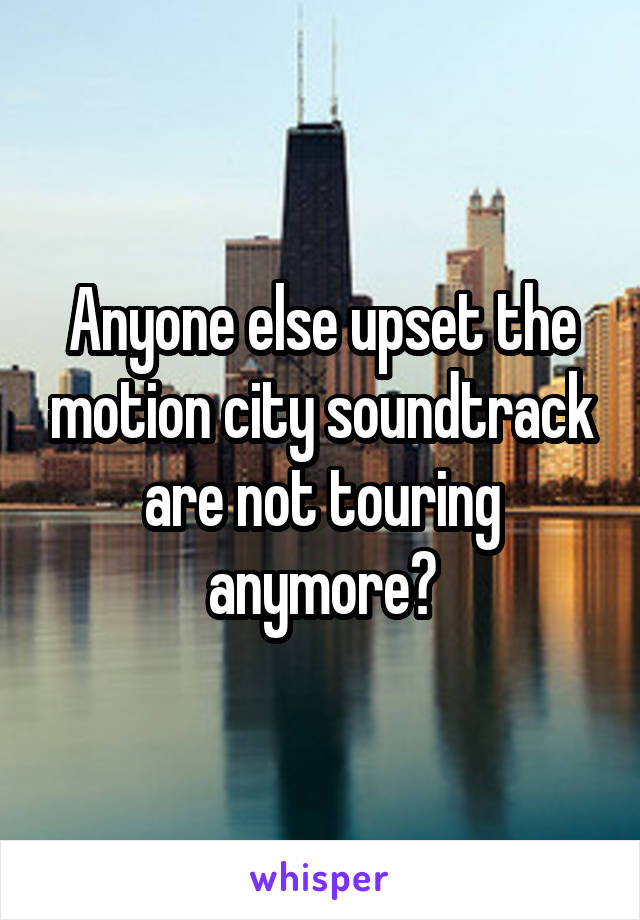 Anyone else upset the motion city soundtrack are not touring anymore?