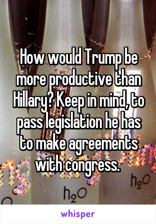 How would Trump be more productive than Hillary? Keep in mind, to pass legislation he has to make agreements with congress.