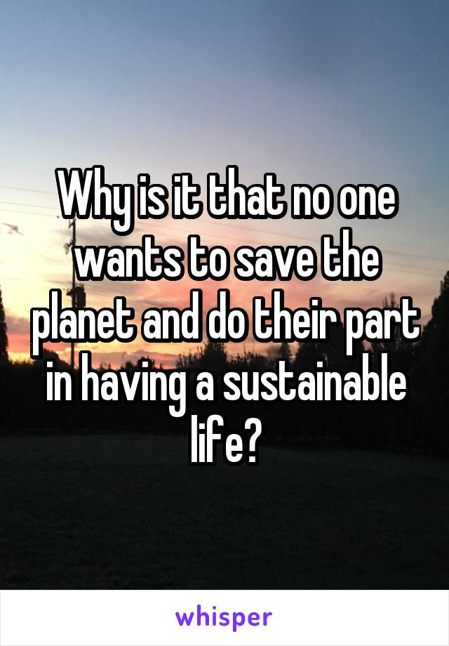 Why is it that no one wants to save the planet and do their part in having a sustainable life?