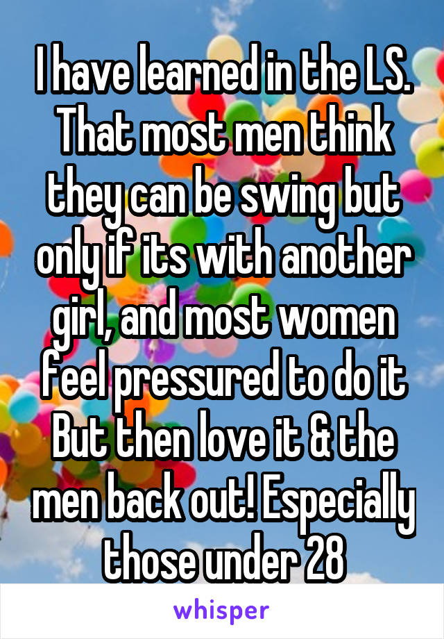 I have learned in the LS. That most men think they can be swing but only if its with another girl, and most women feel pressured to do it But then love it & the men back out! Especially those under 28