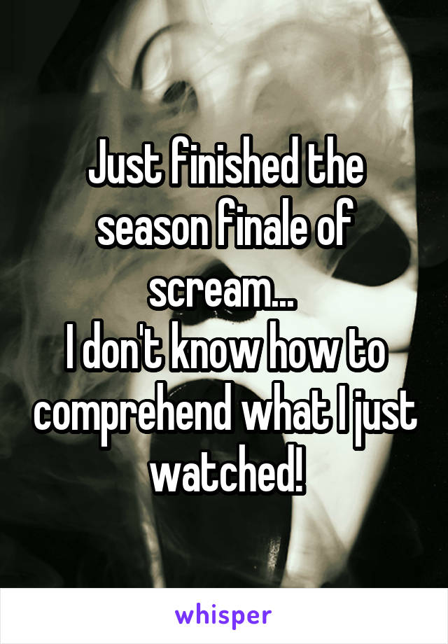 Just finished the season finale of scream...  I don't know how to comprehend what I just watched!