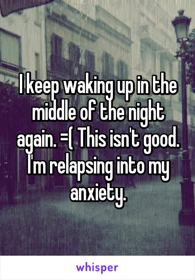 I keep waking up in the middle of the night again. =( This isn't good. I'm relapsing into my anxiety.