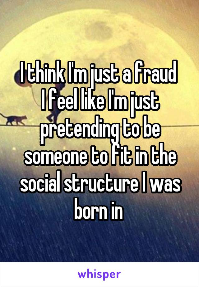 I think I'm just a fraud  I feel like I'm just pretending to be someone to fit in the social structure I was born in