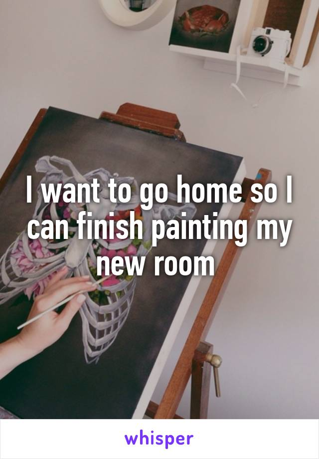 I want to go home so I can finish painting my new room