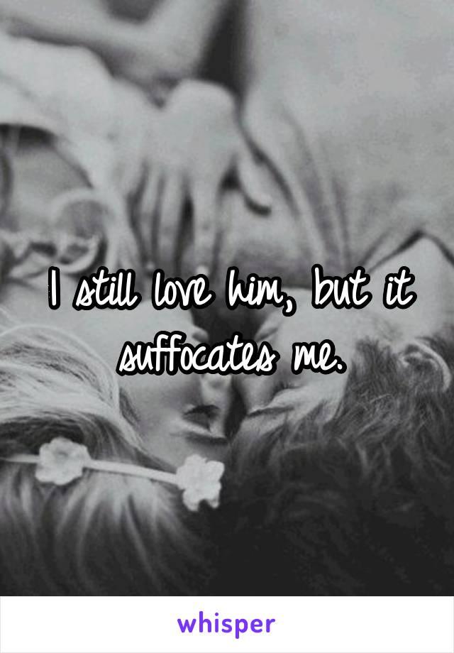 I still love him, but it suffocates me.