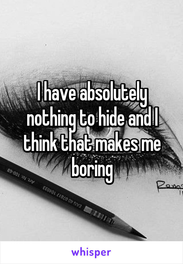 I have absolutely nothing to hide and I think that makes me boring