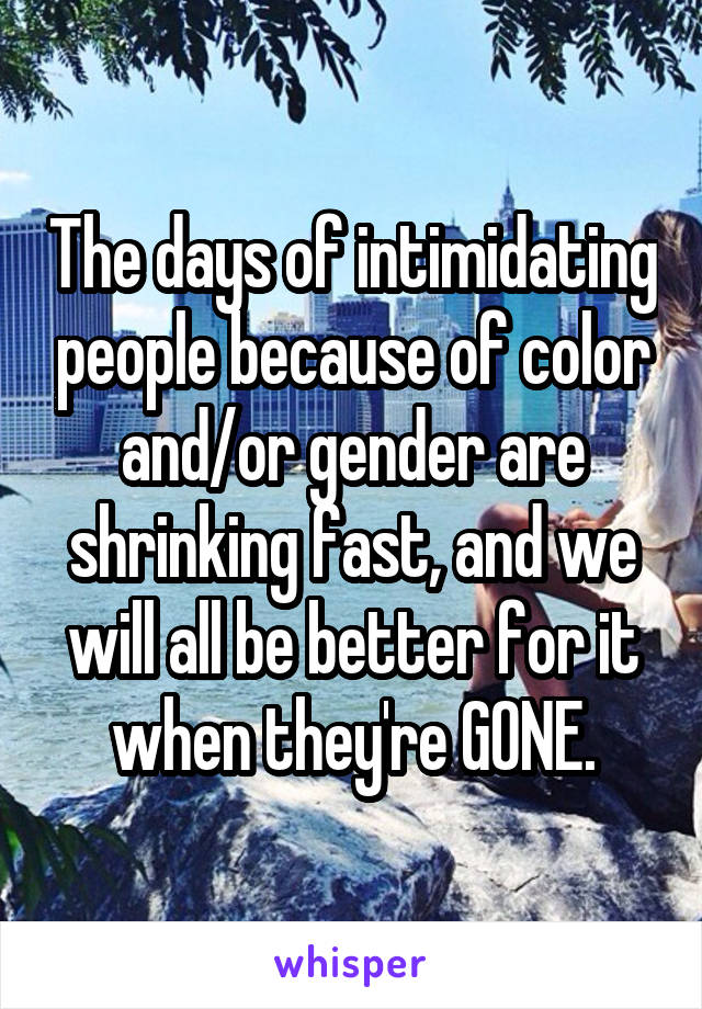 The days of intimidating people because of color and/or gender are shrinking fast, and we will all be better for it when they're GONE.