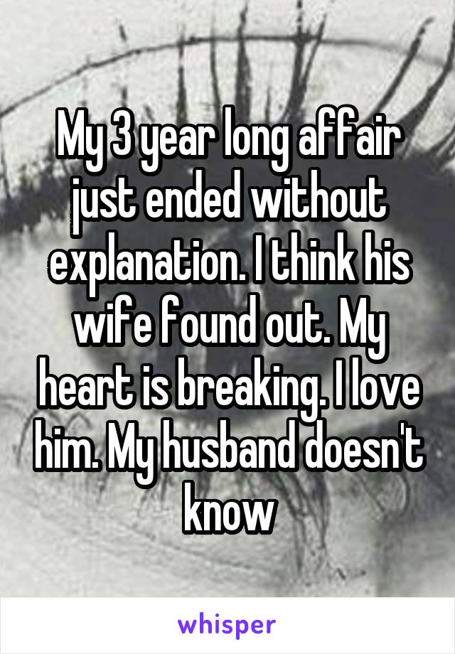 My 3 year long affair just ended without explanation. I think his wife found out. My heart is breaking. I love him. My husband doesn't know