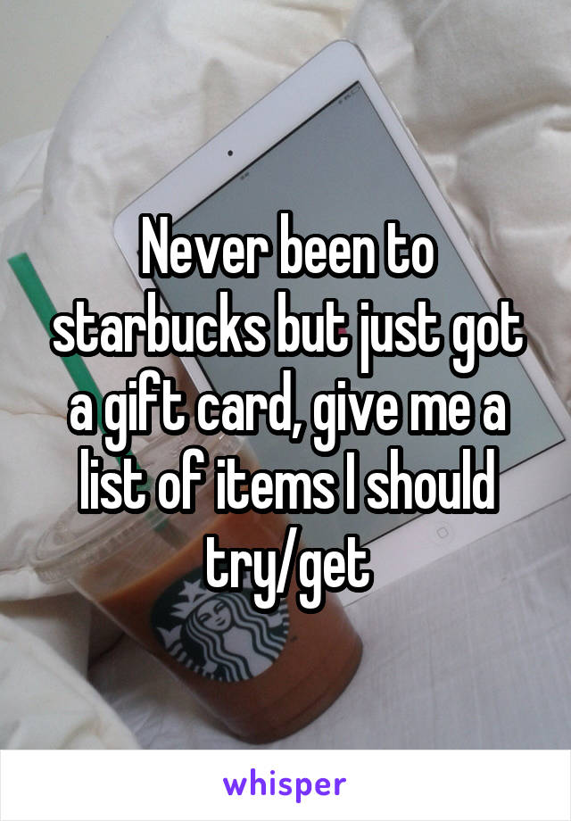 Never been to starbucks but just got a gift card, give me a list of items I should try/get