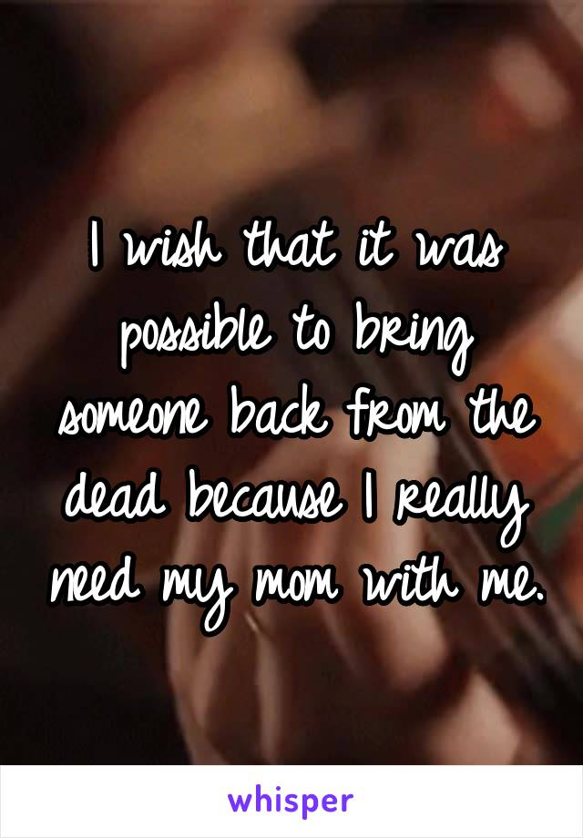 I wish that it was possible to bring someone back from the dead because I really need my mom with me.