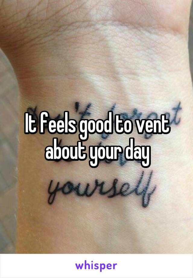 It feels good to vent about your day