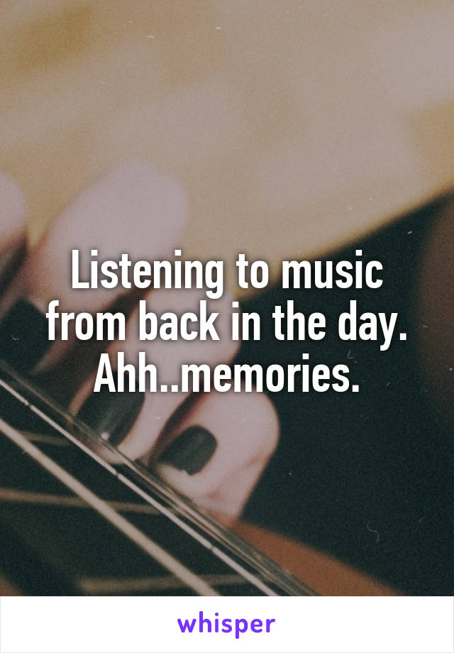 Listening to music from back in the day. Ahh..memories.