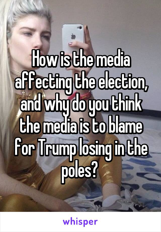 How is the media affecting the election, and why do you think the media is to blame for Trump losing in the poles?