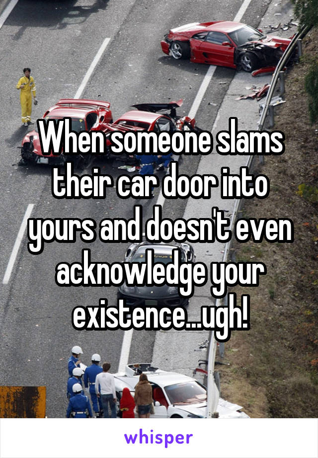 When someone slams their car door into yours and doesn't even acknowledge your existence...ugh!