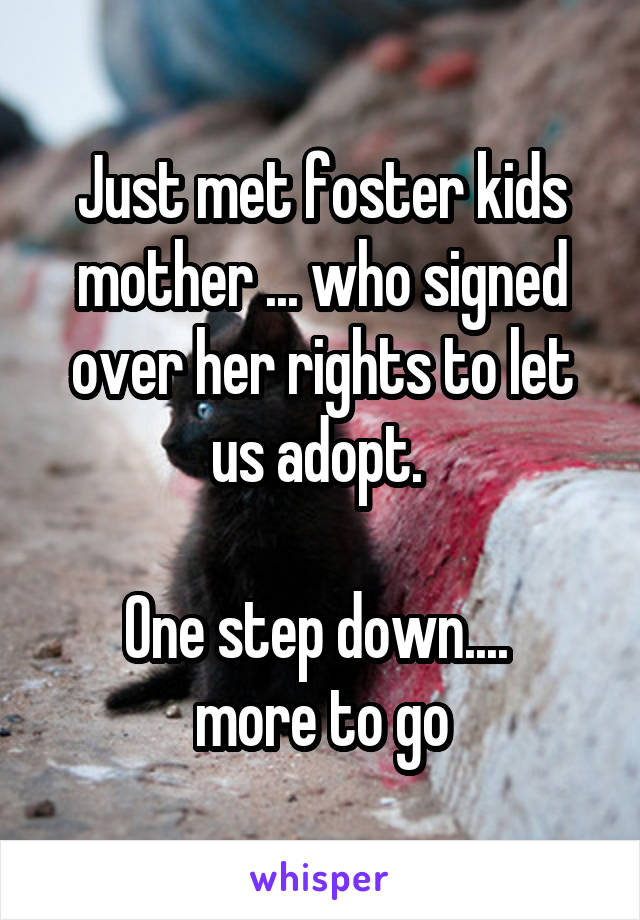 Just met foster kids mother ... who signed over her rights to let us adopt.   One step down....  more to go