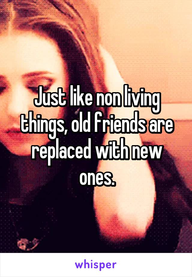 Just like non living things, old friends are replaced with new ones.