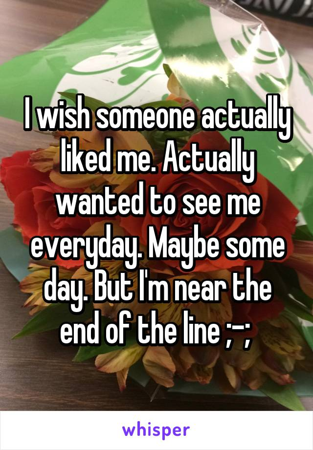 I wish someone actually liked me. Actually wanted to see me everyday. Maybe some day. But I'm near the end of the line ;-;