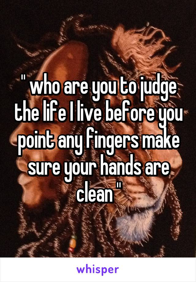 """ who are you to judge the life I live before you point any fingers make sure your hands are clean """