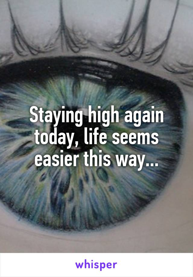 Staying high again today, life seems easier this way...