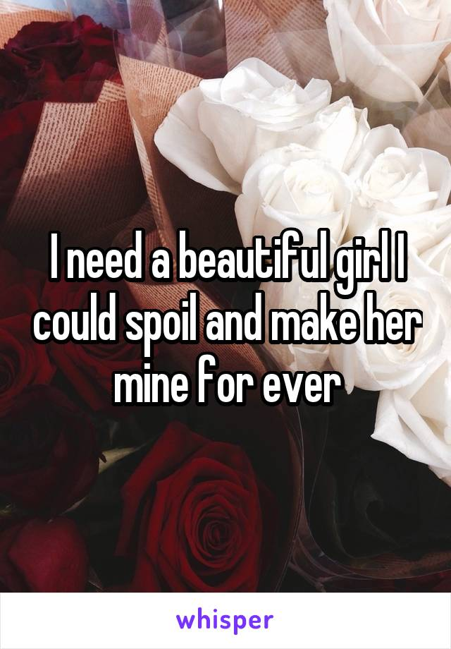 I need a beautiful girl I could spoil and make her mine for ever