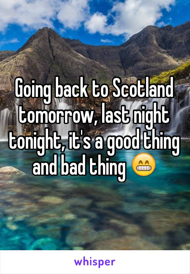 Going back to Scotland tomorrow, last night tonight, it's a good thing and bad thing 😁