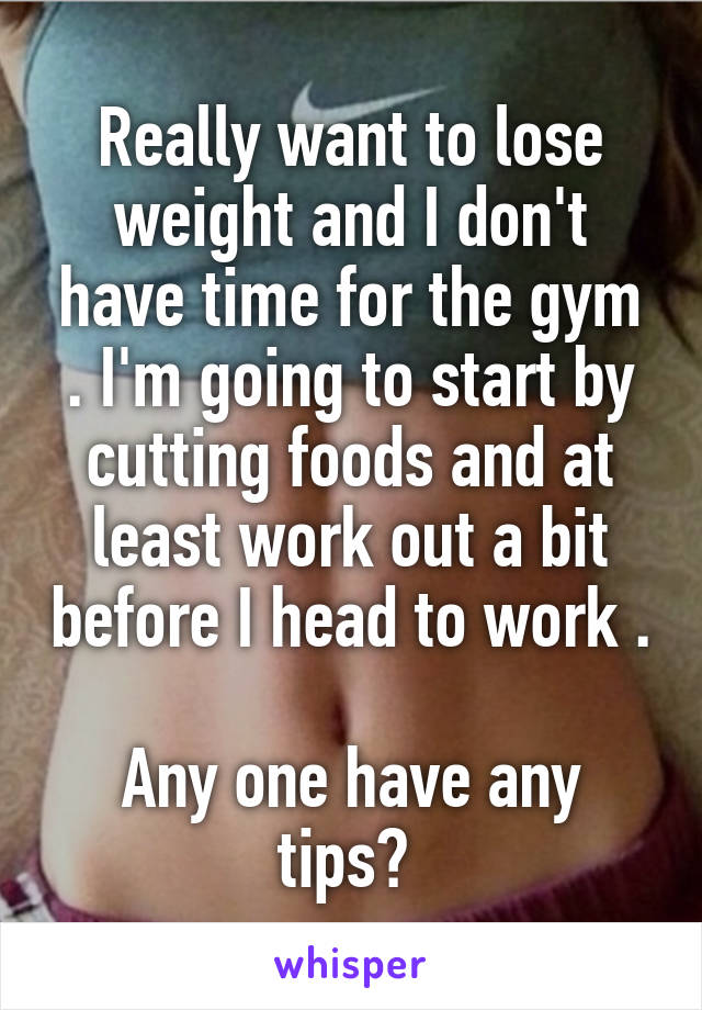 Really want to lose weight and I don't have time for the gym . I'm going to start by cutting foods and at least work out a bit before I head to work .  Any one have any tips?
