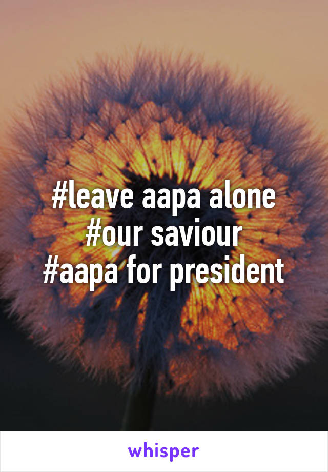 #leave aapa alone #our saviour #aapa for president