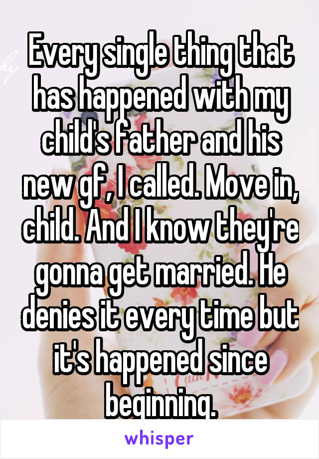 Every single thing that has happened with my child's father and his new gf, I called. Move in, child. And I know they're gonna get married. He denies it every time but it's happened since beginning.