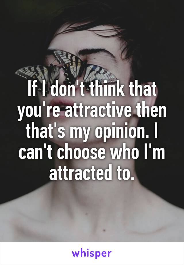 If I don't think that you're attractive then that's my opinion. I can't choose who I'm attracted to.