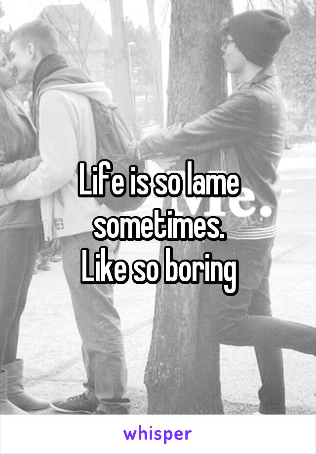 Life is so lame sometimes. Like so boring
