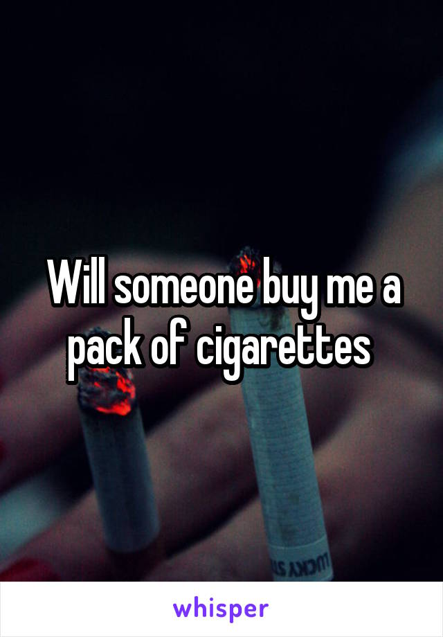 Will someone buy me a pack of cigarettes