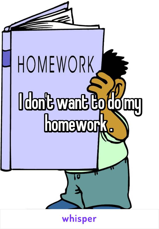 I don't want to do my homework .