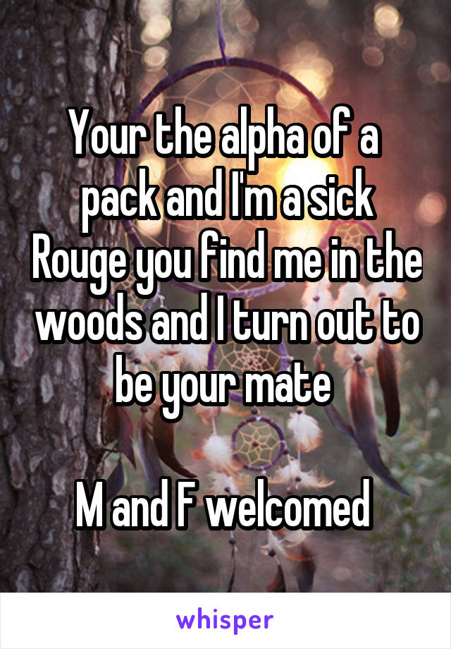Your the alpha of a  pack and I'm a sick Rouge you find me in the woods and I turn out to be your mate   M and F welcomed