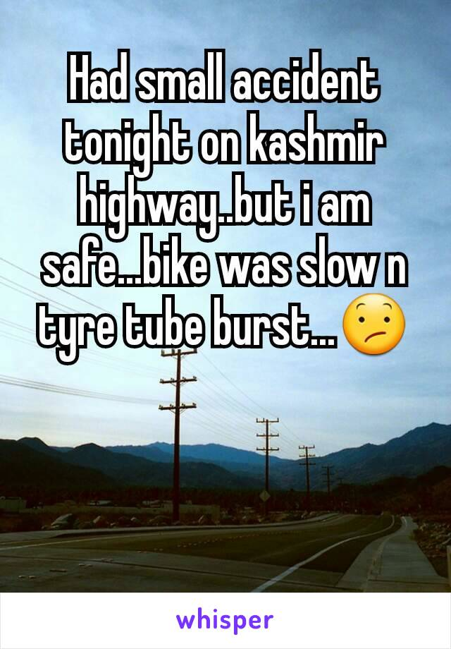 Had small accident tonight on kashmir highway..but i am safe...bike was slow n tyre tube burst...😕