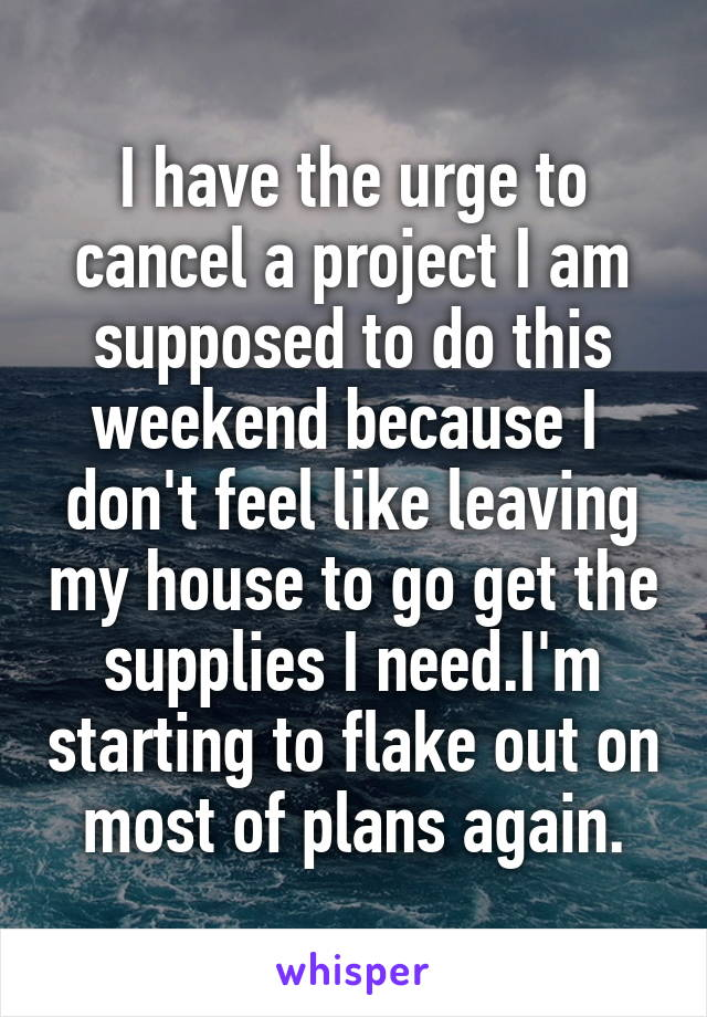 I have the urge to cancel a project I am supposed to do this weekend because I  don't feel like leaving my house to go get the supplies I need.I'm starting to flake out on most of plans again.