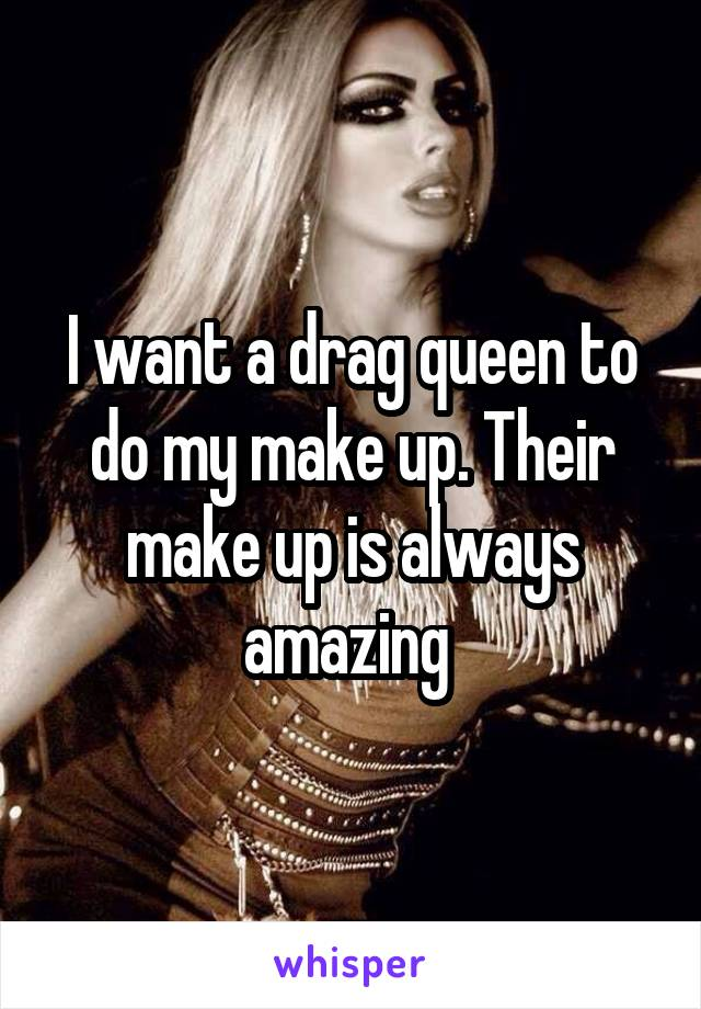 I want a drag queen to do my make up. Their make up is always amazing