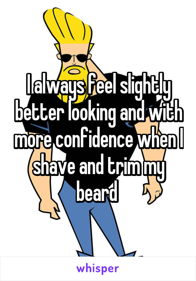 I always feel slightly better looking and with more confidence when I shave and trim my beard