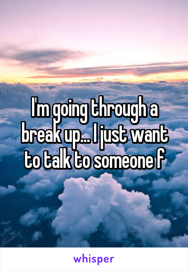 I'm going through a break up... I just want to talk to someone f