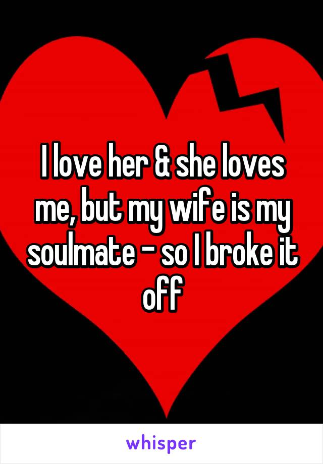 I love her & she loves me, but my wife is my soulmate - so I broke it off