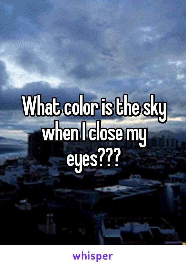 What color is the sky when I close my eyes???