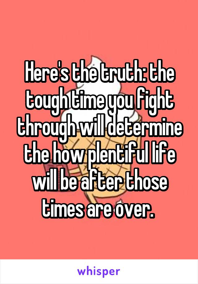 Here's the truth: the tough time you fight through will determine the how plentiful life will be after those times are over.