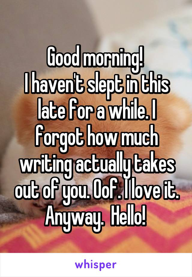 Good morning!  I haven't slept in this late for a while. I forgot how much writing actually takes out of you. Oof. I love it. Anyway.  Hello!