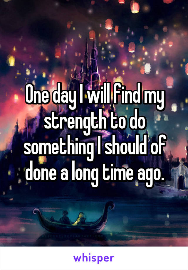 One day I will find my strength to do something I should of done a long time ago.