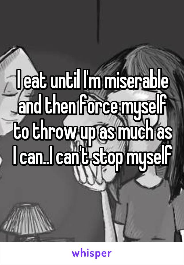 I eat until I'm miserable and then force myself to throw up as much as I can..I can't stop myself